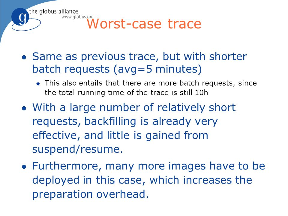 Worst-case trace Same as previous trace, but with shorter batch requests (avg=5 minutes) This also entails that there are more batch requests, since the total running time of the trace is still 10h With a large number of relatively short requests, backfilling is already very effective, and little is gained from suspend/resume.