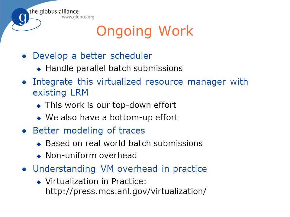 Ongoing Work Develop a better scheduler Handle parallel batch submissions Integrate this virtualized resource manager with existing LRM This work is our top-down effort We also have a bottom-up effort Better modeling of traces Based on real world batch submissions Non-uniform overhead Understanding VM overhead in practice Virtualization in Practice: