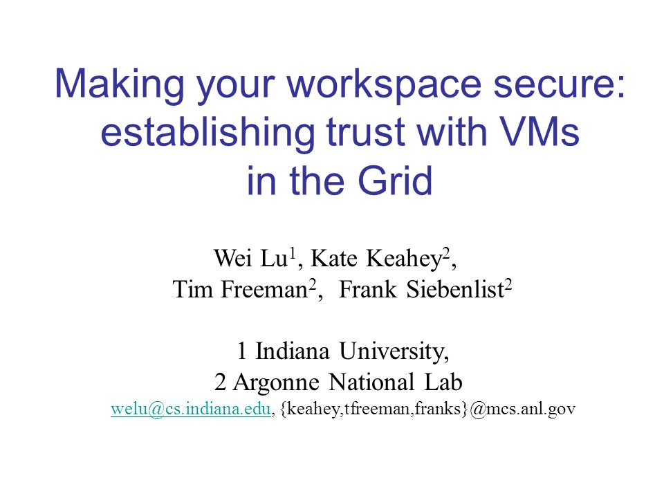 Wei Lu 1, Kate Keahey 2, Tim Freeman 2, Frank Siebenlist 2 1 Indiana University, 2 Argonne National Lab  Making your workspace secure: establishing trust with VMs in the Grid