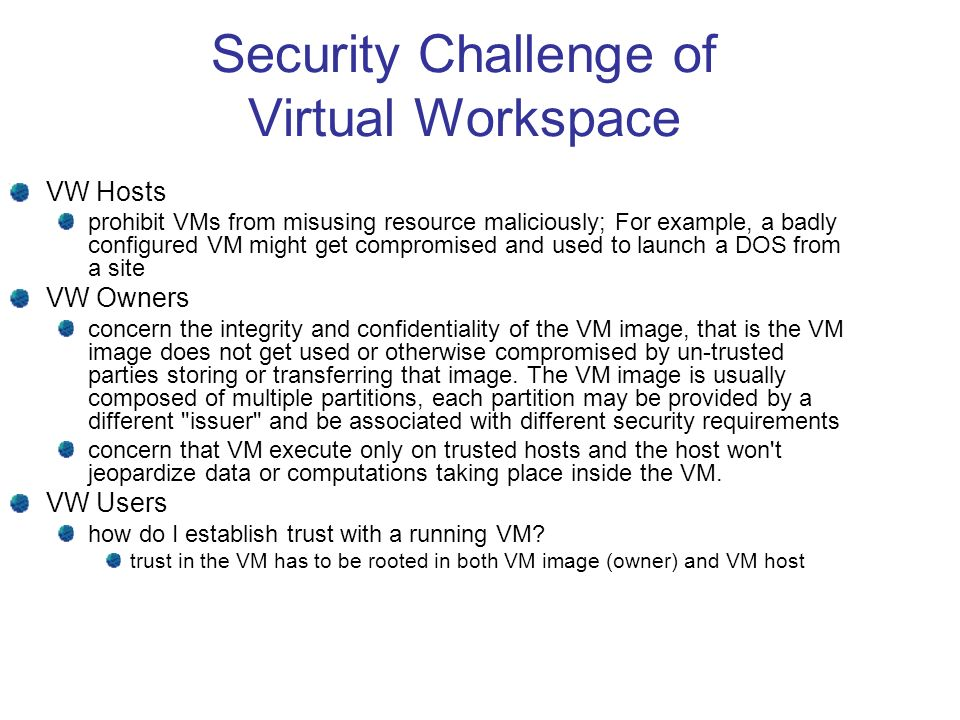 Security Challenge of Virtual Workspace VW Hosts prohibit VMs from misusing resource maliciously; For example, a badly configured VM might get compromised and used to launch a DOS from a site VW Owners concern the integrity and confidentiality of the VM image, that is the VM image does not get used or otherwise compromised by un-trusted parties storing or transferring that image.