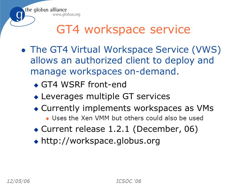12/05/06ICSOC 06 GT4 workspace service l The GT4 Virtual Workspace Service (VWS) allows an authorized client to deploy and manage workspaces on-demand.