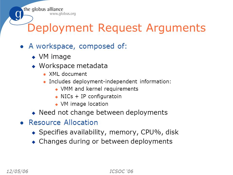 12/05/06ICSOC 06 Deployment Request Arguments l A workspace, composed of: u VM image u Workspace metadata l XML document l Includes deployment-independent information: u VMM and kernel requirements u NICs + IP configuratoin u VM image location u Need not change between deployments l Resource Allocation u Specifies availability, memory, CPU%, disk u Changes during or between deployments
