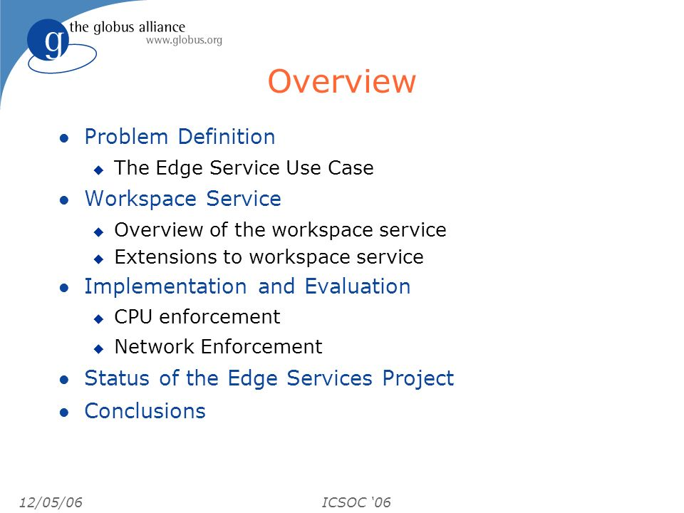 12/05/06ICSOC 06 Overview l Problem Definition u The Edge Service Use Case l Workspace Service u Overview of the workspace service u Extensions to workspace service l Implementation and Evaluation u CPU enforcement u Network Enforcement l Status of the Edge Services Project l Conclusions