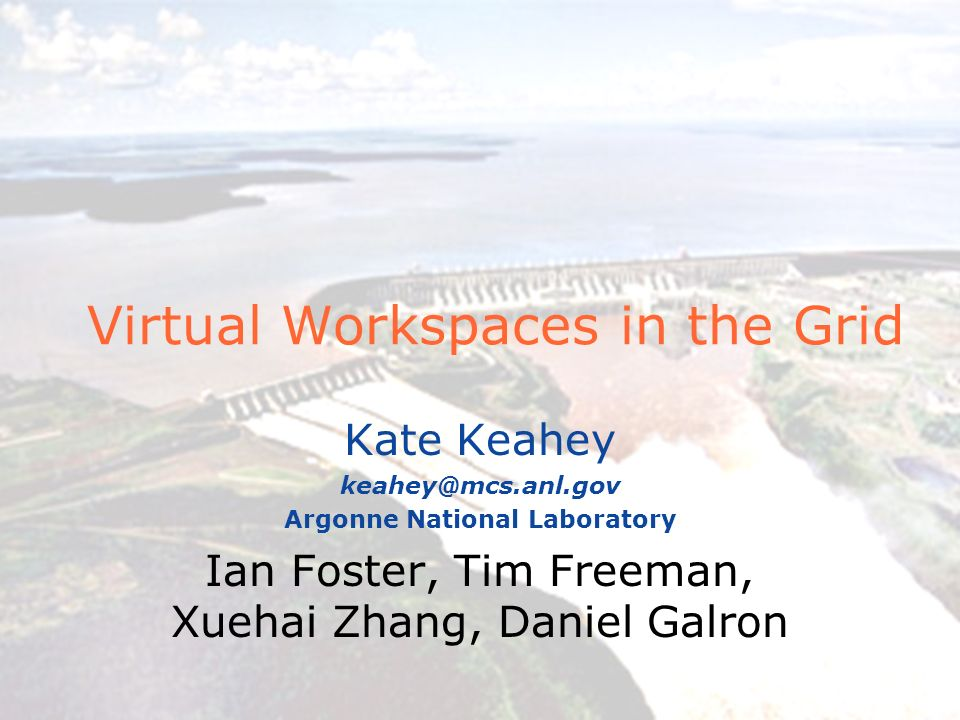 Virtual Workspaces in the Grid Kate Keahey Argonne National Laboratory Ian Foster, Tim Freeman, Xuehai Zhang, Daniel Galron