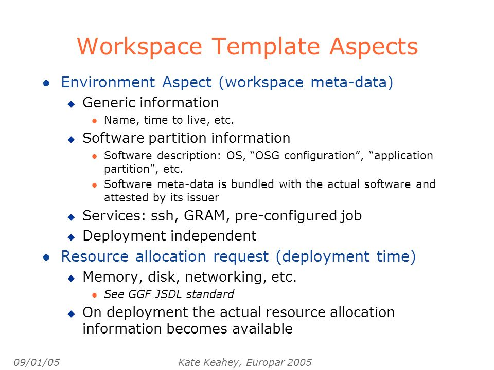 09/01/05Kate Keahey, Europar 2005 Workspace Template Aspects l Environment Aspect (workspace meta-data) u Generic information l Name, time to live, etc.