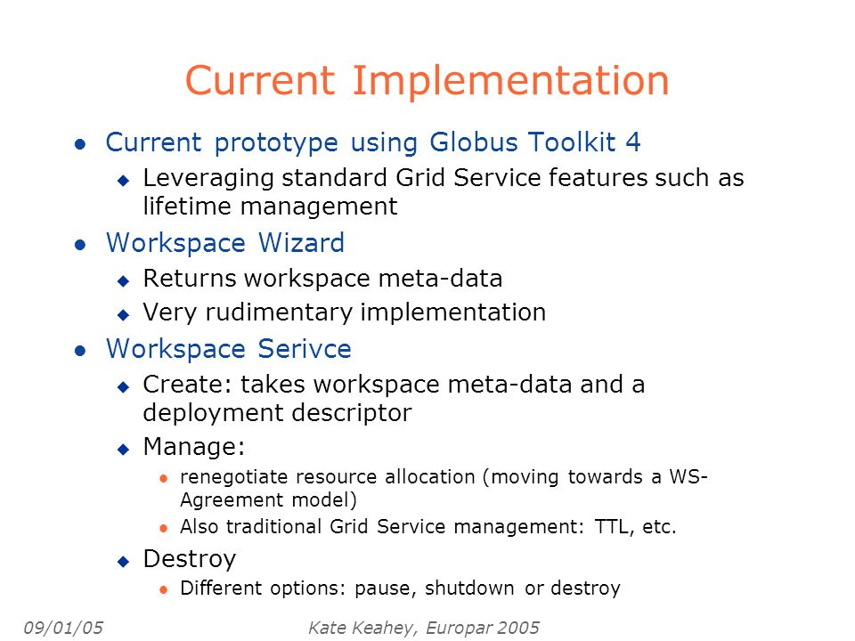 09/01/05Kate Keahey, Europar 2005 Current Implementation l Current prototype using Globus Toolkit 4 u Leveraging standard Grid Service features such as lifetime management l Workspace Wizard u Returns workspace meta-data u Very rudimentary implementation l Workspace Serivce u Create: takes workspace meta-data and a deployment descriptor u Manage: l renegotiate resource allocation (moving towards a WS- Agreement model) l Also traditional Grid Service management: TTL, etc.