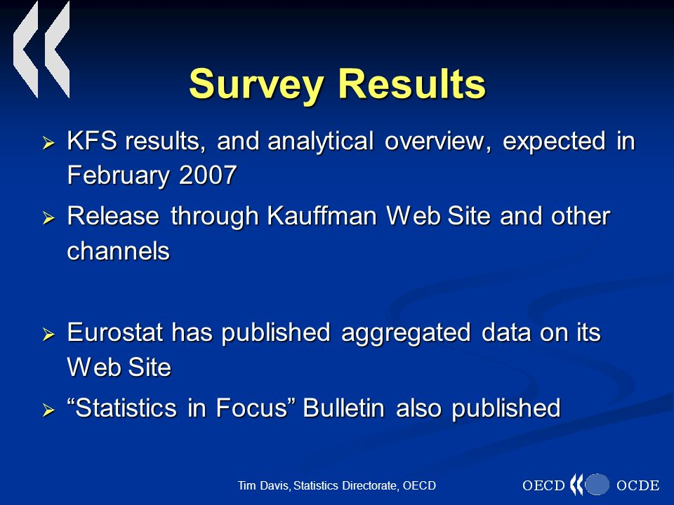 Tim Davis, Statistics Directorate, OECD Survey Results KFS results, and analytical overview, expected in February 2007 KFS results, and analytical overview, expected in February 2007 Release through Kauffman Web Site and other channels Release through Kauffman Web Site and other channels Eurostat has published aggregated data on its Web Site Eurostat has published aggregated data on its Web Site Statistics in Focus Bulletin also published Statistics in Focus Bulletin also published