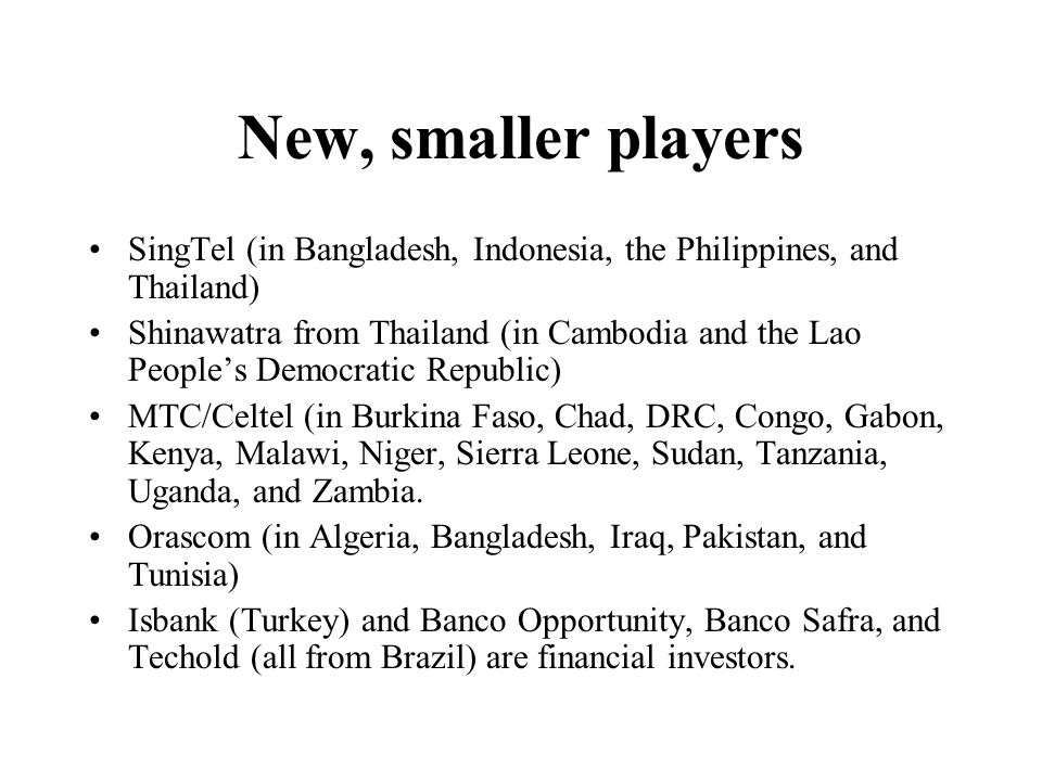 New, smaller players SingTel (in Bangladesh, Indonesia, the Philippines, and Thailand) Shinawatra from Thailand (in Cambodia and the Lao Peoples Democratic Republic) MTC/Celtel (in Burkina Faso, Chad, DRC, Congo, Gabon, Kenya, Malawi, Niger, Sierra Leone, Sudan, Tanzania, Uganda, and Zambia.