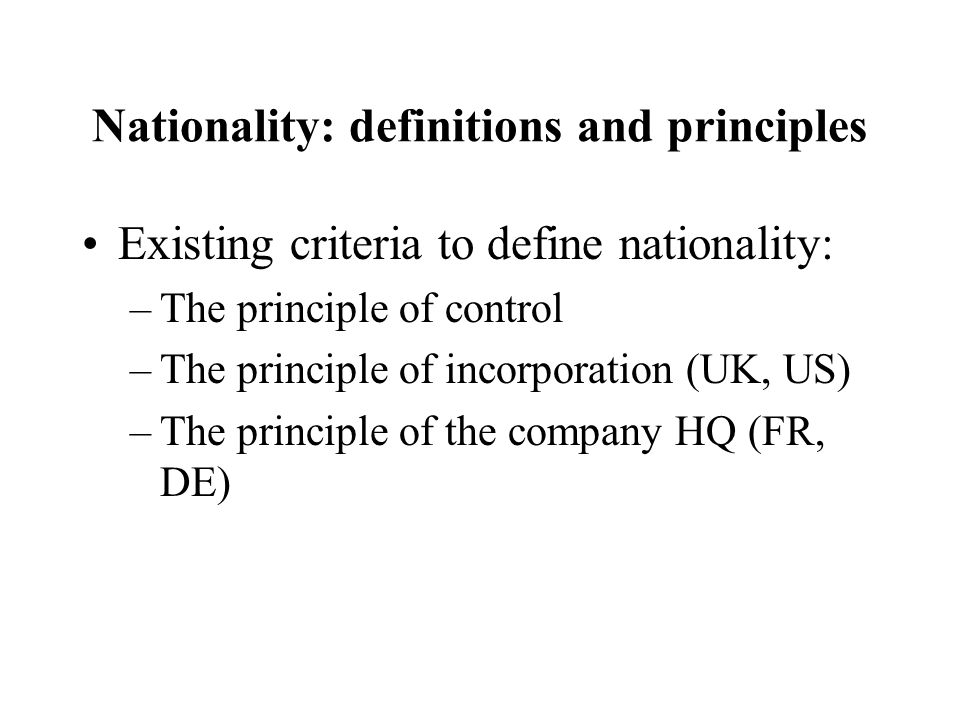 Nationality: definitions and principles Existing criteria to define nationality: –The principle of control –The principle of incorporation (UK, US) –The principle of the company HQ (FR, DE)
