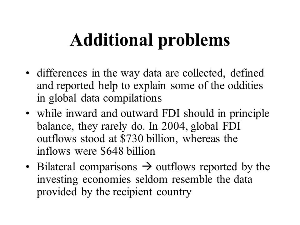 Additional problems differences in the way data are collected, defined and reported help to explain some of the oddities in global data compilations while inward and outward FDI should in principle balance, they rarely do.