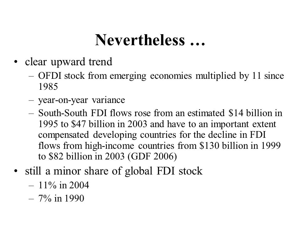 Nevertheless … clear upward trend –OFDI stock from emerging economies multiplied by 11 since 1985 –year-on-year variance –South-South FDI flows rose from an estimated $14 billion in 1995 to $47 billion in 2003 and have to an important extent compensated developing countries for the decline in FDI flows from high-income countries from $130 billion in 1999 to $82 billion in 2003 (GDF 2006) still a minor share of global FDI stock –11% in 2004 –7% in 1990