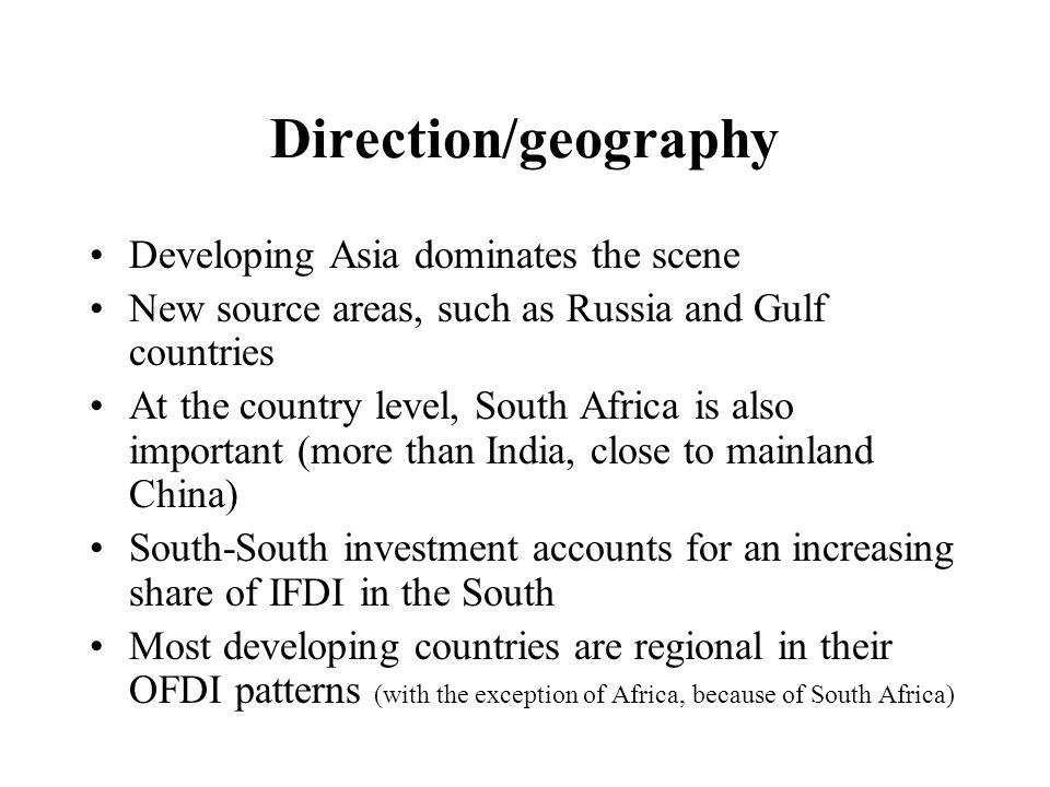 Direction/geography Developing Asia dominates the scene New source areas, such as Russia and Gulf countries At the country level, South Africa is also important (more than India, close to mainland China) South-South investment accounts for an increasing share of IFDI in the South Most developing countries are regional in their OFDI patterns (with the exception of Africa, because of South Africa)