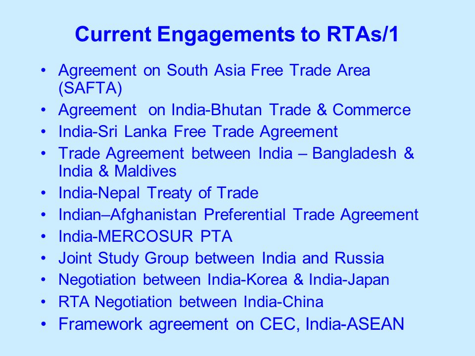 Current Engagements to RTAs/1 Agreement on South Asia Free Trade Area (SAFTA) Agreement on India-Bhutan Trade & Commerce India-Sri Lanka Free Trade Agreement Trade Agreement between India – Bangladesh & India & Maldives India-Nepal Treaty of Trade Indian–Afghanistan Preferential Trade Agreement India-MERCOSUR PTA Joint Study Group between India and Russia Negotiation between India-Korea & India-Japan RTA Negotiation between India-China Framework agreement on CEC, India-ASEAN