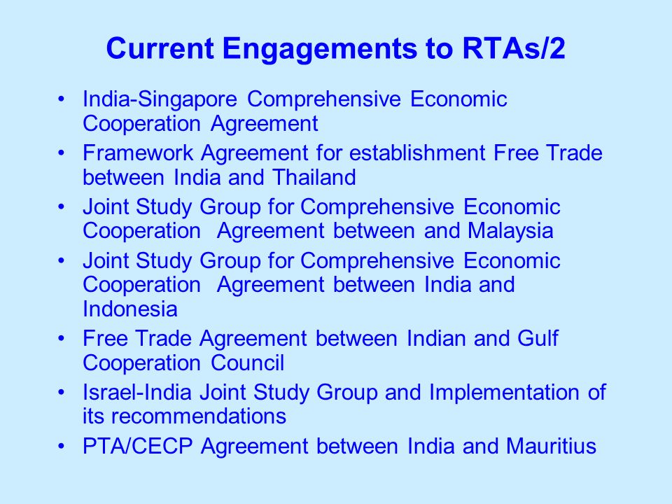 Current Engagements to RTAs/2 India-Singapore Comprehensive Economic Cooperation Agreement Framework Agreement for establishment Free Trade between India and Thailand Joint Study Group for Comprehensive Economic Cooperation Agreement between and Malaysia Joint Study Group for Comprehensive Economic Cooperation Agreement between India and Indonesia Free Trade Agreement between Indian and Gulf Cooperation Council Israel-India Joint Study Group and Implementation of its recommendations PTA/CECP Agreement between India and Mauritius