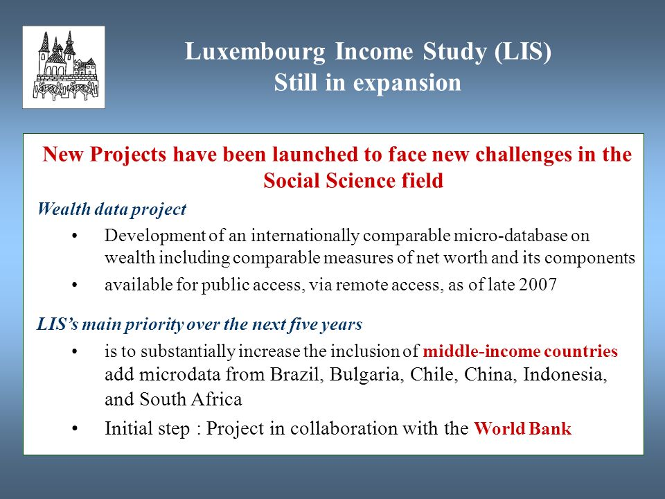 New Projects have been launched to face new challenges in the Social Science field Wealth data project Development of an internationally comparable micro-database on wealth including comparable measures of net worth and its components available for public access, via remote access, as of late 2007 LISs main priority over the next five years is to substantially increase the inclusion of middle-income countries add microdata from Brazil, Bulgaria, Chile, China, Indonesia, and South Africa Initial step : Project in collaboration with the World Bank Luxembourg Income Study (LIS) Still in expansion