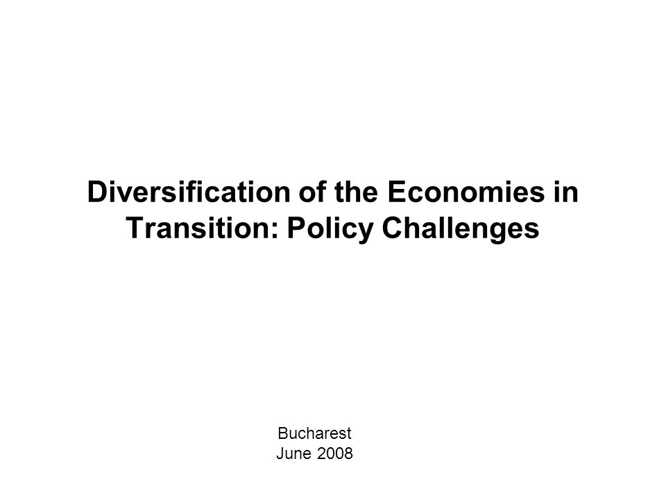 Diversification of the Economies in Transition: Policy Challenges Bucharest June 2008