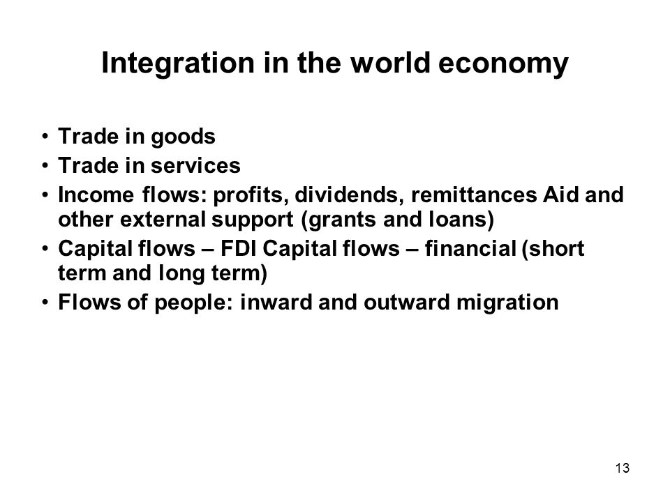13 Integration in the world economy Trade in goods Trade in services Income flows: profits, dividends, remittances Aid and other external support (grants and loans) Capital flows – FDI Capital flows – financial (short term and long term) Flows of people: inward and outward migration