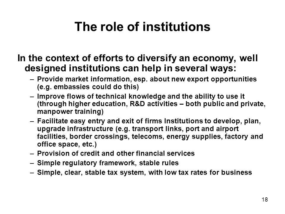 18 The role of institutions In the context of efforts to diversify an economy, well designed institutions can help in several ways: –Provide market information, esp.