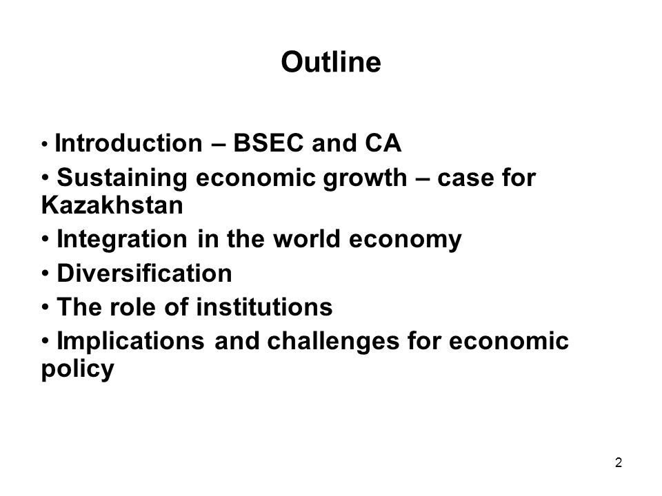 2 Outline Introduction – BSEC and CA Sustaining economic growth – case for Kazakhstan Integration in the world economy Diversification The role of institutions Implications and challenges for economic policy