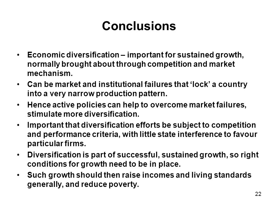 22 Conclusions Economic diversification – important for sustained growth, normally brought about through competition and market mechanism.