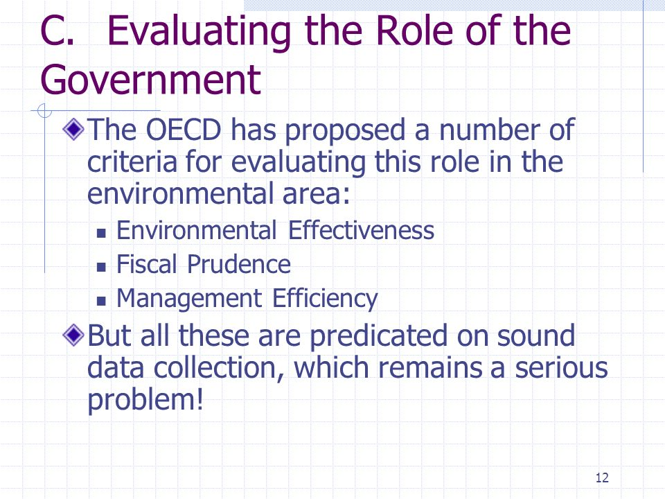 12 C.Evaluating the Role of the Government The OECD has proposed a number of criteria for evaluating this role in the environmental area: Environmental Effectiveness Fiscal Prudence Management Efficiency But all these are predicated on sound data collection, which remains a serious problem!