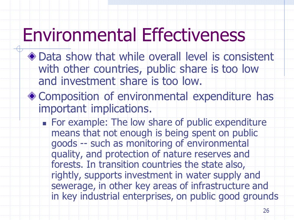 26 Environmental Effectiveness Data show that while overall level is consistent with other countries, public share is too low and investment share is too low.
