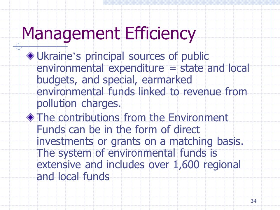 34 Management Efficiency Ukraine s principal sources of public environmental expenditure = state and local budgets, and special, earmarked environmental funds linked to revenue from pollution charges.