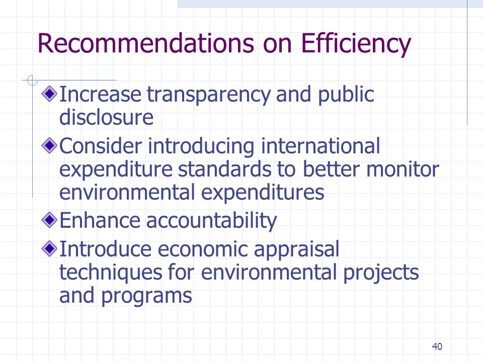 40 Recommendations on Efficiency Increase transparency and public disclosure Consider introducing international expenditure standards to better monitor environmental expenditures Enhance accountability Introduce economic appraisal techniques for environmental projects and programs
