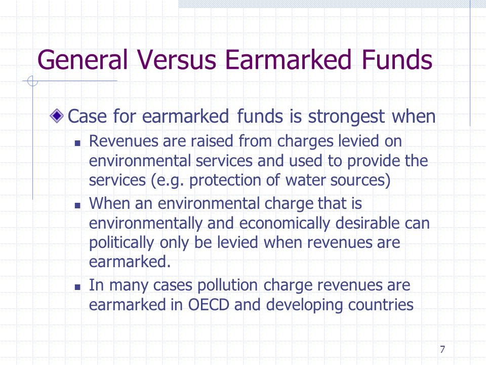 7 General Versus Earmarked Funds Case for earmarked funds is strongest when Revenues are raised from charges levied on environmental services and used to provide the services (e.g.