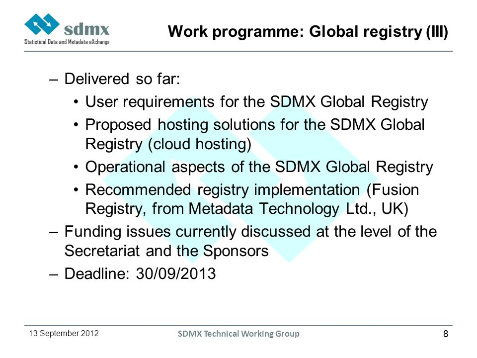 8 13 September 2012 SDMX Technical Working Group Work programme: Global registry (III) –Delivered so far: User requirements for the SDMX Global Registry Proposed hosting solutions for the SDMX Global Registry (cloud hosting) Operational aspects of the SDMX Global Registry Recommended registry implementation (Fusion Registry, from Metadata Technology Ltd., UK) –Funding issues currently discussed at the level of the Secretariat and the Sponsors –Deadline: 30/09/2013