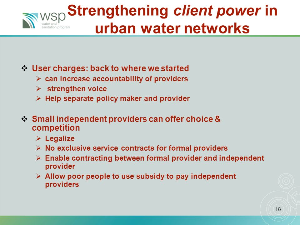 18 Strengthening client power in urban water networks User charges: back to where we started can increase accountability of providers strengthen voice Help separate policy maker and provider Small independent providers can offer choice & competition Legalize No exclusive service contracts for formal providers Enable contracting between formal provider and independent provider Allow poor people to use subsidy to pay independent providers