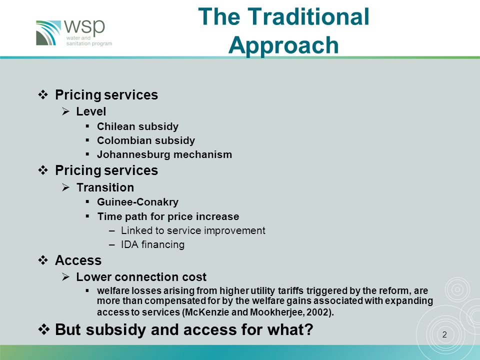 2 The Traditional Approach Pricing services Level Chilean subsidy Colombian subsidy Johannesburg mechanism Pricing services Transition Guinee-Conakry Time path for price increase –Linked to service improvement –IDA financing Access Lower connection cost welfare losses arising from higher utility tariffs triggered by the reform, are more than compensated for by the welfare gains associated with expanding access to services (McKenzie and Mookherjee, 2002).