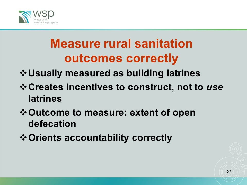 23 Measure rural sanitation outcomes correctly Usually measured as building latrines Creates incentives to construct, not to use latrines Outcome to measure: extent of open defecation Orients accountability correctly
