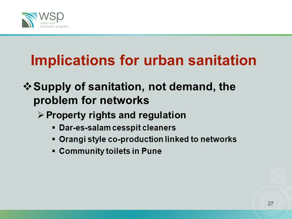 27 Implications for urban sanitation Supply of sanitation, not demand, the problem for networks Property rights and regulation Dar-es-salam cesspit cleaners Orangi style co-production linked to networks Community toilets in Pune