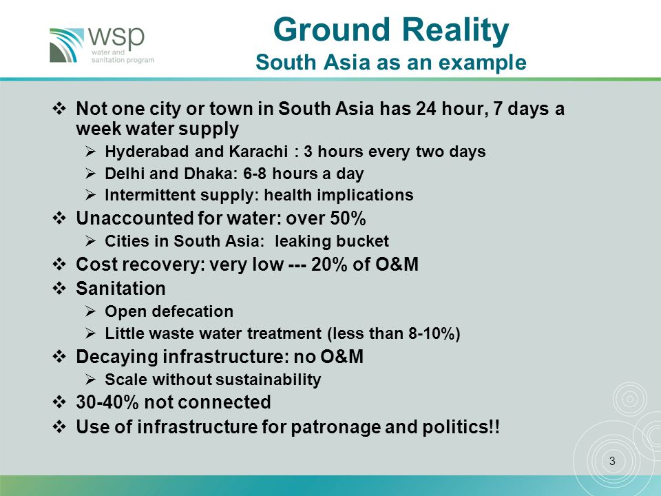 3 Ground Reality South Asia as an example Not one city or town in South Asia has 24 hour, 7 days a week water supply Hyderabad and Karachi : 3 hours every two days Delhi and Dhaka: 6-8 hours a day Intermittent supply: health implications Unaccounted for water: over 50% Cities in South Asia: leaking bucket Cost recovery: very low --- 20% of O&M Sanitation Open defecation Little waste water treatment (less than 8-10%) Decaying infrastructure: no O&M Scale without sustainability 30-40% not connected Use of infrastructure for patronage and politics!!