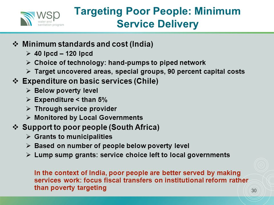 30 Targeting Poor People: Minimum Service Delivery Minimum standards and cost (India) 40 lpcd – 120 lpcd Choice of technology: hand-pumps to piped network Target uncovered areas, special groups, 90 percent capital costs Expenditure on basic services (Chile) Below poverty level Expenditure < than 5% Through service provider Monitored by Local Governments Support to poor people (South Africa) Grants to municipalities Based on number of people below poverty level Lump sump grants: service choice left to local governments In the context of India, poor people are better served by making services work: focus fiscal transfers on institutional reform rather than poverty targeting