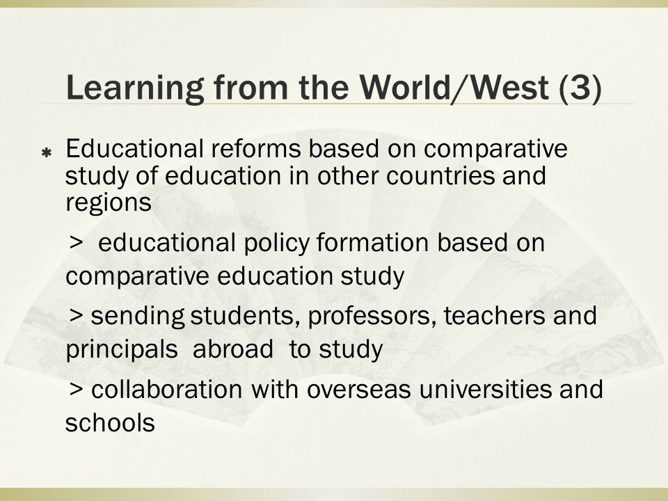 Learning from the World/West (3) Educational reforms based on comparative study of education in other countries and regions > educational policy formation based on comparative education study > sending students, professors, teachers and principals abroad to study > collaboration with overseas universities and schools