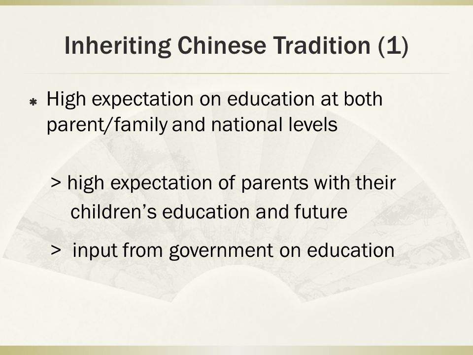 Inheriting Chinese Tradition (1) High expectation on education at both parent/family and national levels > high expectation of parents with their childrens education and future > input from government on education