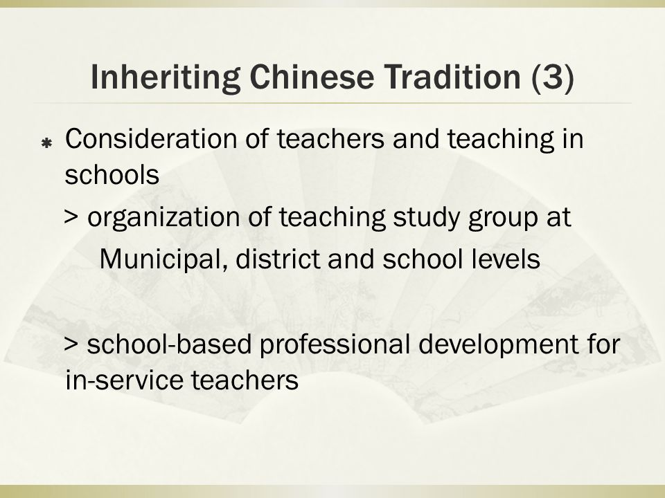 Inheriting Chinese Tradition (3) Consideration of teachers and teaching in schools > organization of teaching study group at Municipal, district and school levels > school-based professional development for in-service teachers