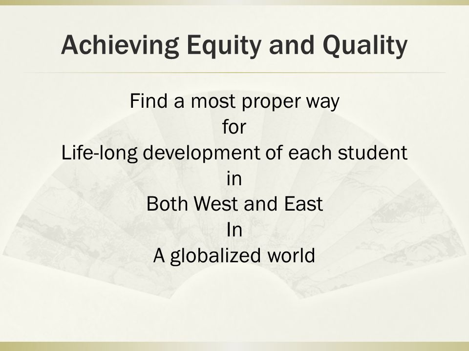 Achieving Equity and Quality Find a most proper way for Life-long development of each student in Both West and East In A globalized world