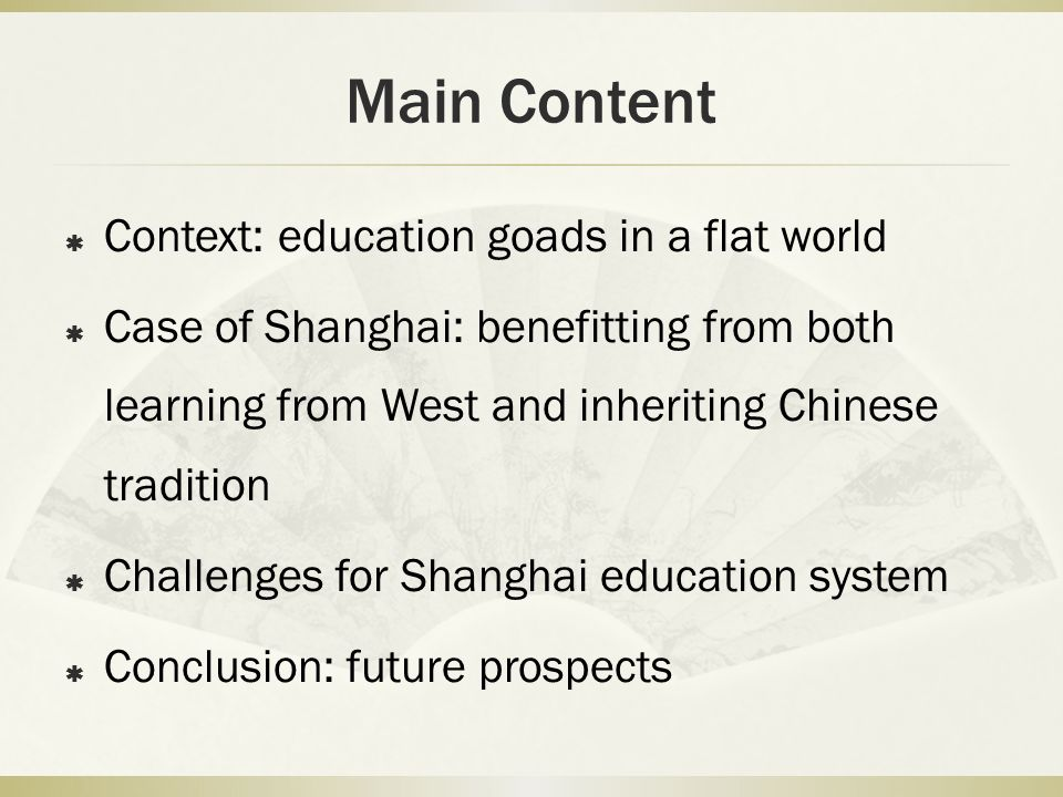 Main Content Context: education goads in a flat world Case of Shanghai: benefitting from both learning from West and inheriting Chinese tradition Challenges for Shanghai education system Conclusion: future prospects
