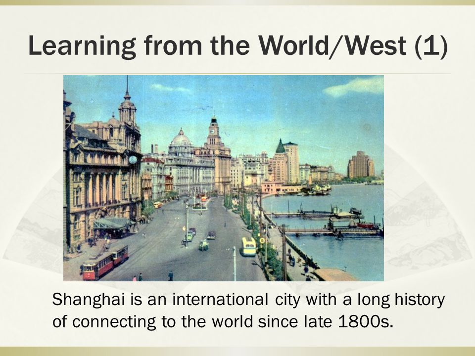 Learning from the World/West (1) Shanghai is an international city with a long history of connecting to the world since late 1800s.