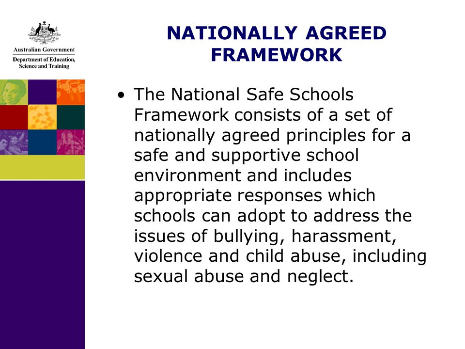 NATIONALLY AGREED FRAMEWORK The National Safe Schools Framework consists of a set of nationally agreed principles for a safe and supportive school environment and includes appropriate responses which schools can adopt to address the issues of bullying, harassment, violence and child abuse, including sexual abuse and neglect.