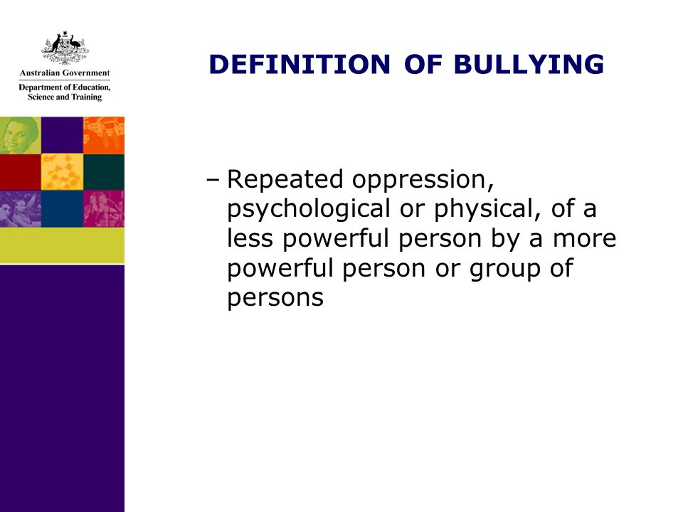 DEFINITION OF BULLYING –Repeated oppression, psychological or physical, of a less powerful person by a more powerful person or group of persons