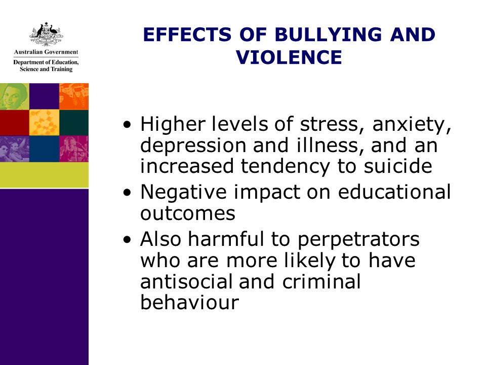 EFFECTS OF BULLYING AND VIOLENCE Higher levels of stress, anxiety, depression and illness, and an increased tendency to suicide Negative impact on educational outcomes Also harmful to perpetrators who are more likely to have antisocial and criminal behaviour