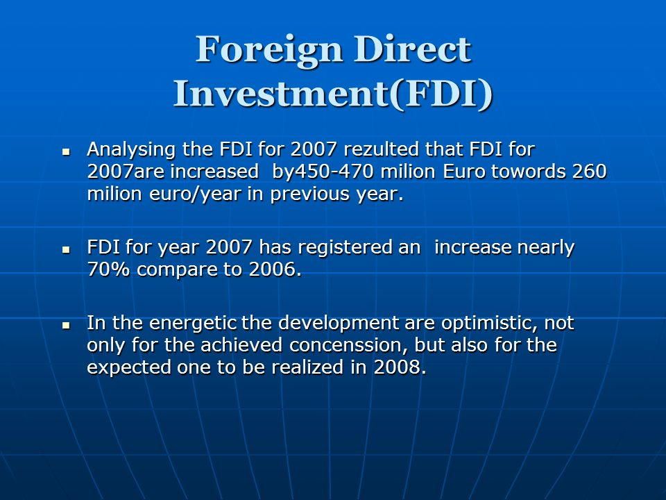 Foreign Direct Investment(FDI) Analysing the FDI for 2007 rezulted that FDI for 2007are increased by450-470 milion Euro towords 260 milion euro/year in previous year.