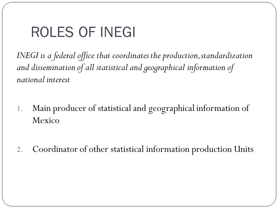 ROLES OF INEGI INEGI is a federal office that coordinates the production, standardization and dissemination of all statistical and geographical information of national interest 1.