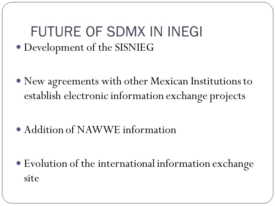 FUTURE OF SDMX IN INEGI Development of the SISNIEG New agreements with other Mexican Institutions to establish electronic information exchange projects Addition of NAWWE information Evolution of the international information exchange site