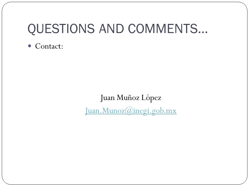 QUESTIONS AND COMMENTS… Contact: Juan Muñoz López Juan.Munoz@inegi.gob.mx
