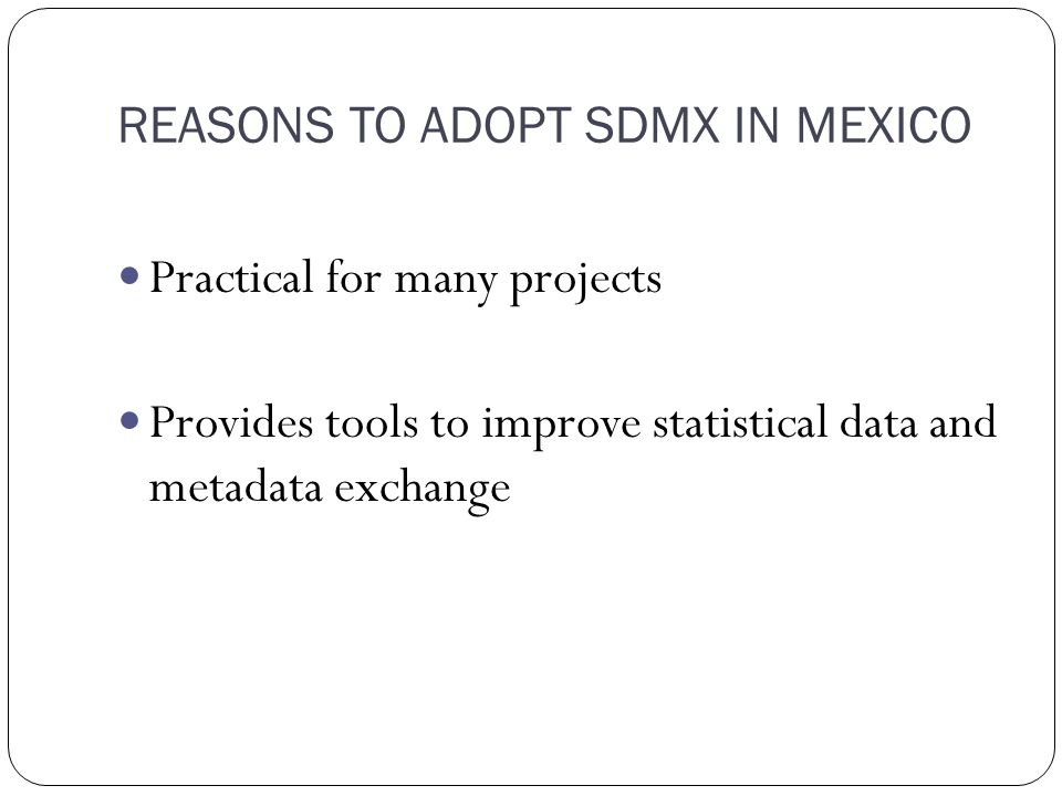 REASONS TO ADOPT SDMX IN MEXICO Practical for many projects Provides tools to improve statistical data and metadata exchange